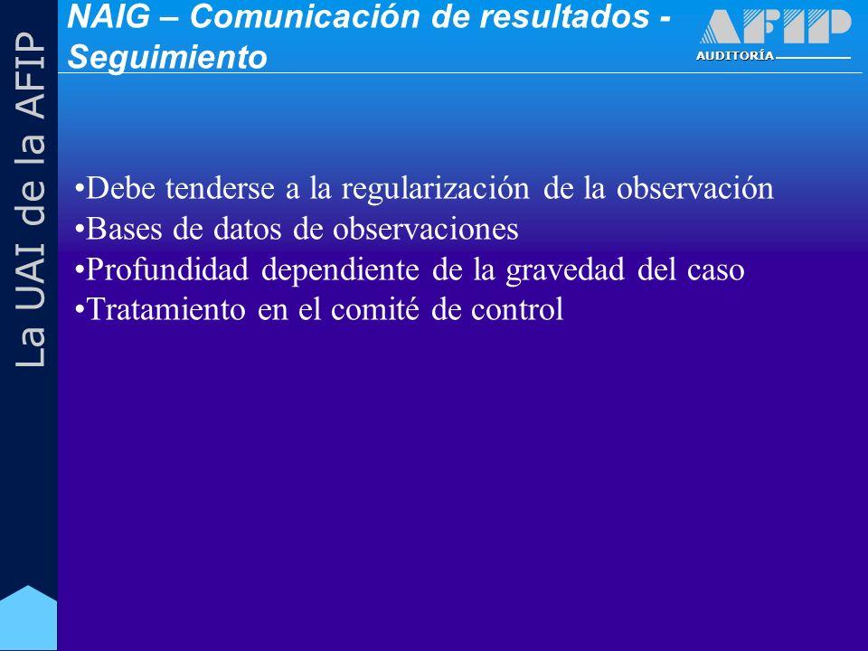 AUDITORÍA La UAI de la AFIP Debe tenderse a la regularización de la observación Bases de datos de observaciones Profundidad dependiente de la gravedad del caso Tratamiento en el comité de control NAIG – Comunicación de resultados - Seguimiento