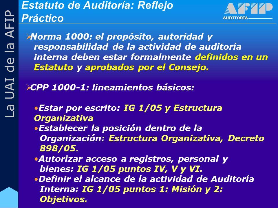 AUDITORÍA La UAI de la AFIP Estatuto de Auditoría: Reflejo Práctico Norma 1000: el propósito, autoridad y responsabilidad de la actividad de auditoría interna deben estar formalmente definidos en un Estatuto y aprobados por el Consejo.