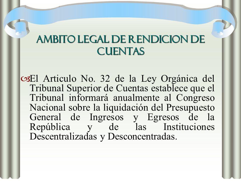 AMBITO LEGAL DE RENDICION DE CUENTAS El Articulo No. 32 de la Ley Orgánica del Tribunal Superior de Cuentas establece que el Tribunal informará anualm