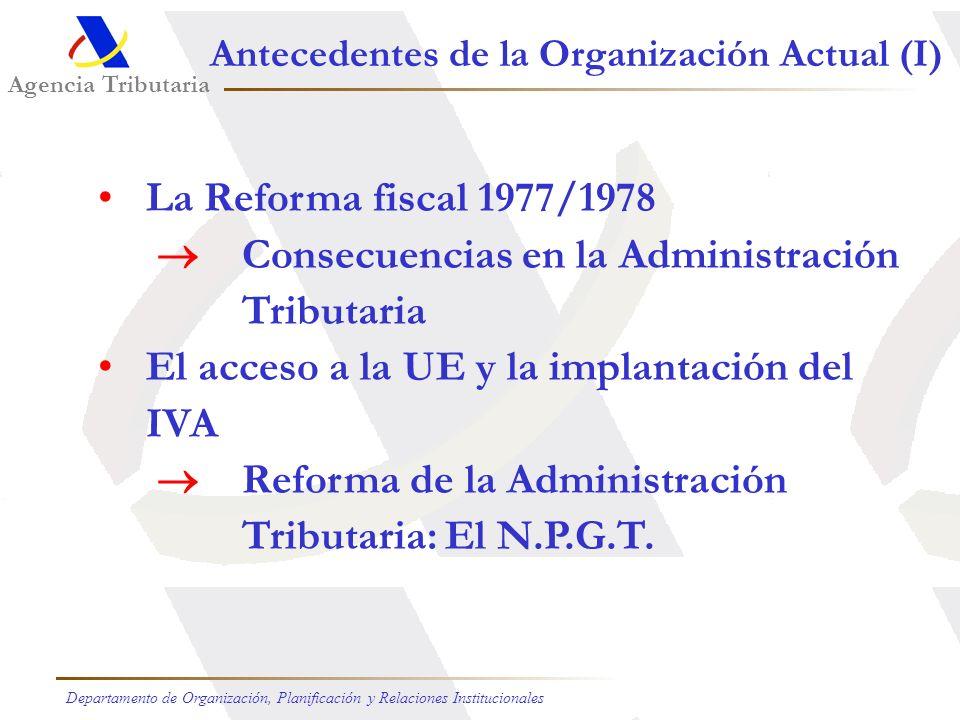 Agencia Tributaria Departamento de Organización, Planificación y Relaciones Institucionales Antecedentes de la Organización Actual (I) La Reforma fiscal 1977/1978 Consecuencias en la Administración Tributaria El acceso a la UE y la implantación del IVA Reforma de la Administración Tributaria: El N.P.G.T.