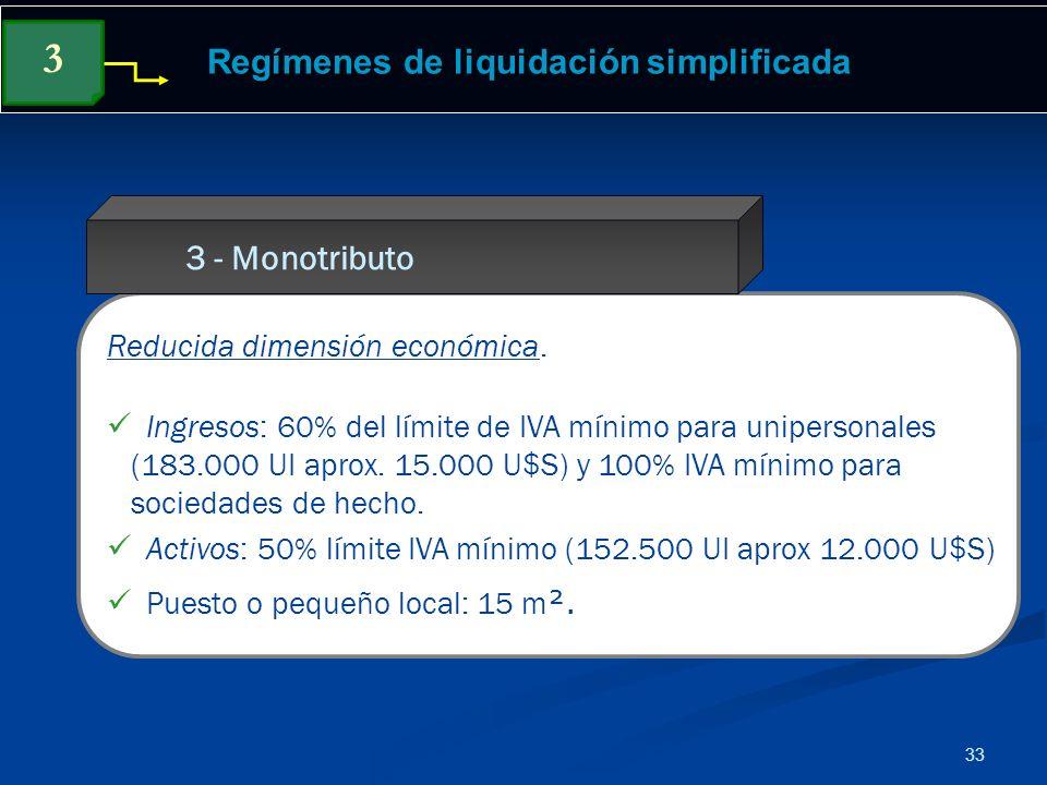 33 Regímenes de liquidación simplificada Reducida dimensión económica. Ingresos: 60% del límite de IVA mínimo para unipersonales (183.000 UI aprox. 15