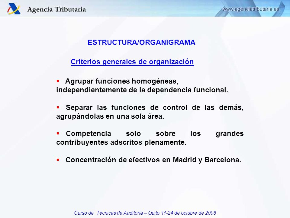 Curso de Técnicas de Auditoría – Quito 11-24 de octubre de 2008 ESTRUCTURA/ORGANIGRAMA Agrupar funciones homogéneas, independientemente de la dependencia funcional.