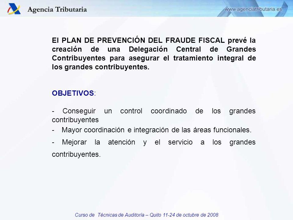 Curso de Técnicas de Auditoría – Quito 11-24 de octubre de 2008 El PLAN DE PREVENCIÓN DEL FRAUDE FISCAL prevé la creación de una Delegación Central de Grandes Contribuyentes para asegurar el tratamiento integral de los grandes contribuyentes.