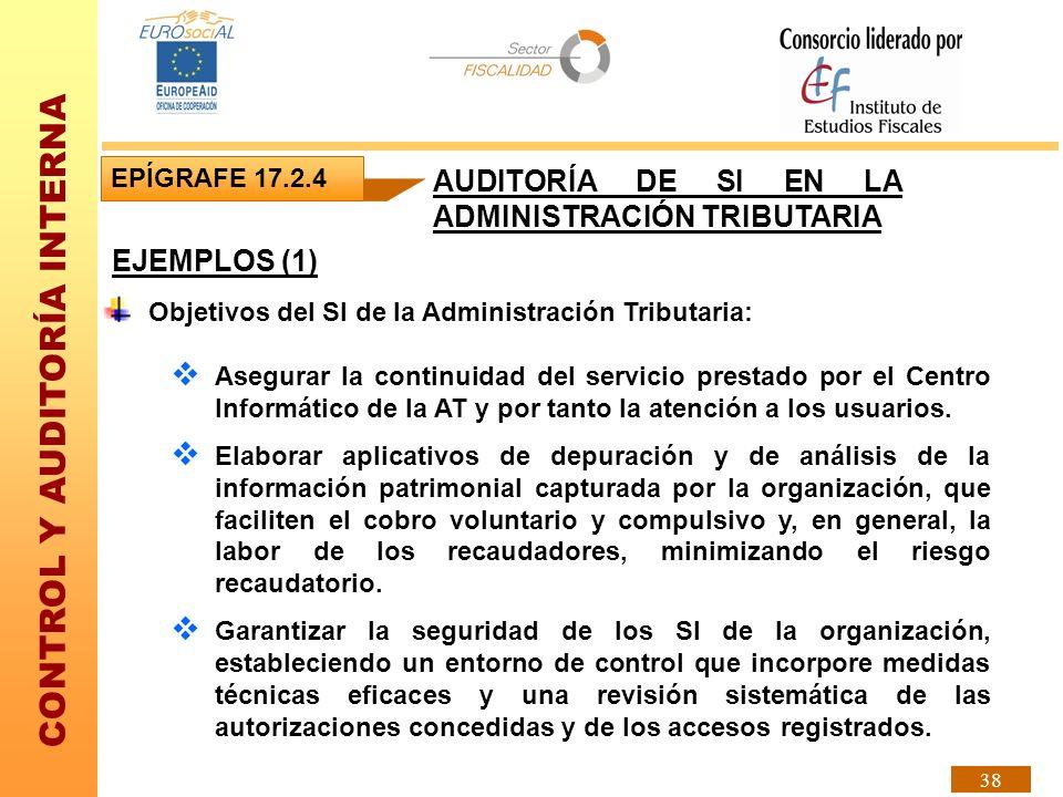 CONTROL Y AUDITORÍA INTERNA 38 EJEMPLOS (1) EPÍGRAFE 17.2.4 AUDITORÍA DE SI EN LA ADMINISTRACIÓN TRIBUTARIA Objetivos del SI de la Administración Trib