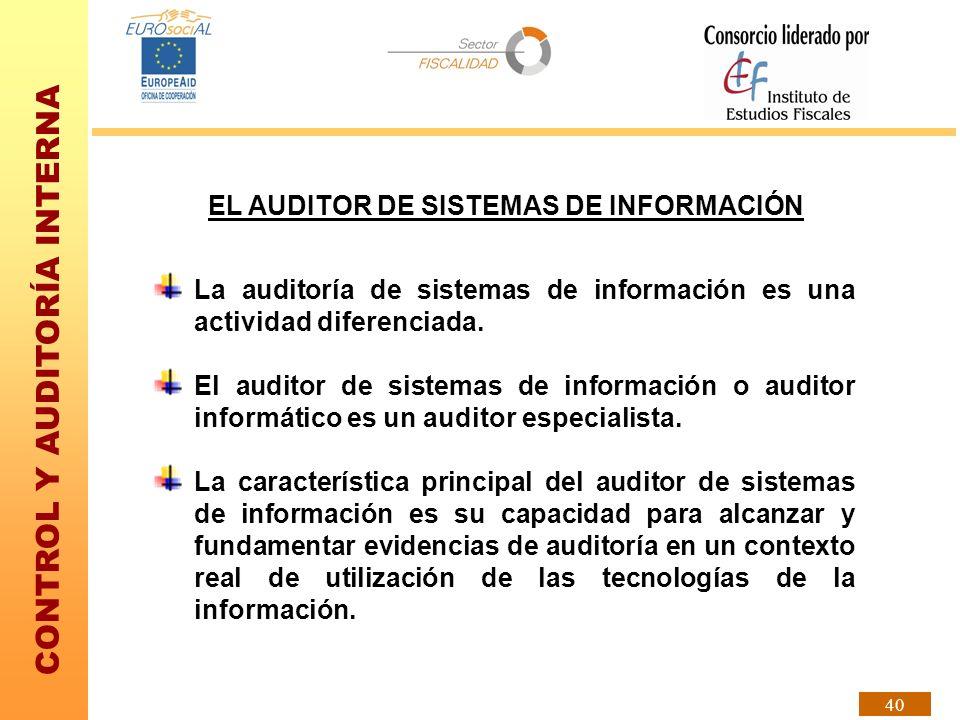 CONTROL Y AUDITORÍA INTERNA 40 EL AUDITOR DE SISTEMAS DE INFORMACIÓN La auditoría de sistemas de información es una actividad diferenciada. El auditor