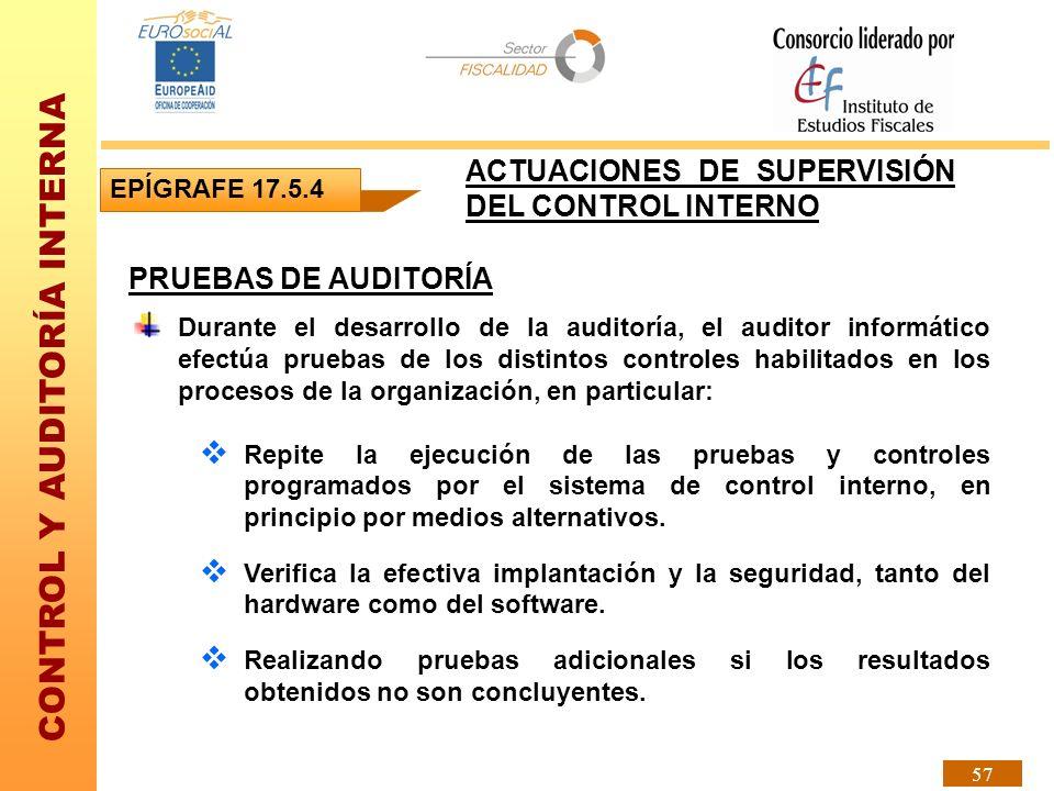 CONTROL Y AUDITORÍA INTERNA 57 PRUEBAS DE AUDITORÍA Durante el desarrollo de la auditoría, el auditor informático efectúa pruebas de los distintos con