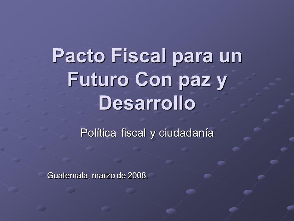Pacto Fiscal para un Futuro Con paz y Desarrollo Política fiscal y ciudadanía Guatemala, marzo de 2008.