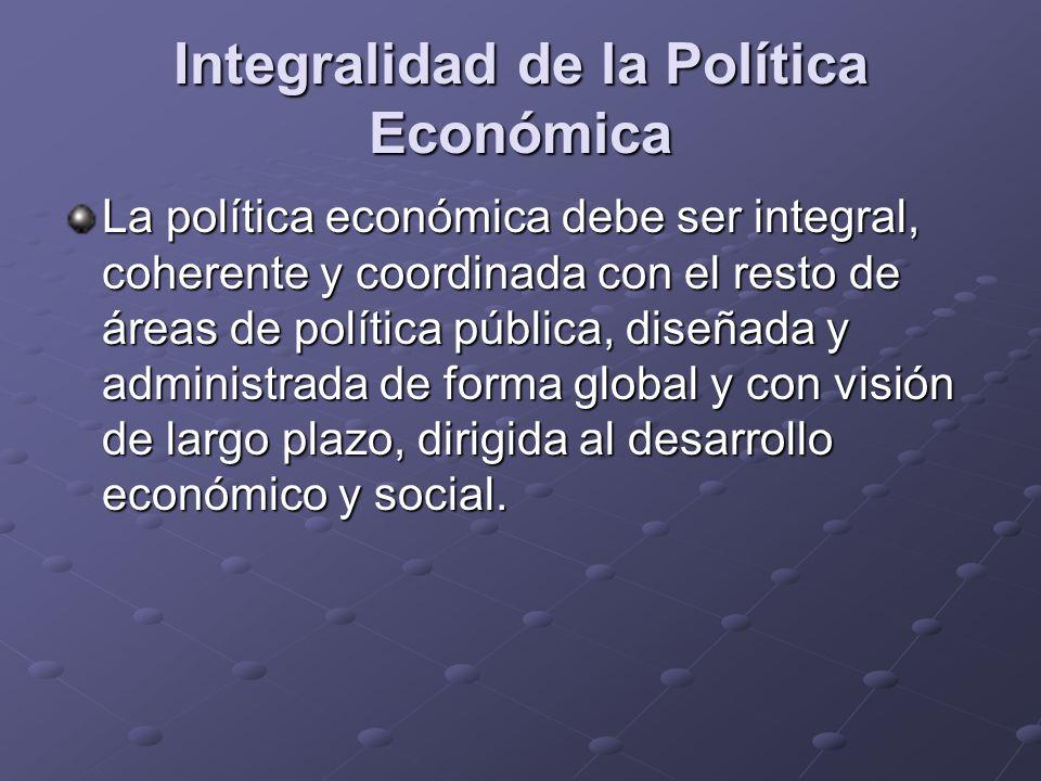 Integralidad de la Política Económica La política económica debe ser integral, coherente y coordinada con el resto de áreas de política pública, diseñ