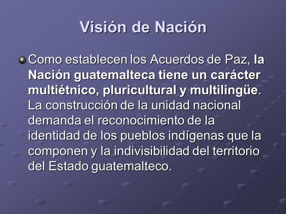 Visión de Nación Como establecen los Acuerdos de Paz, la Nación guatemalteca tiene un carácter multiétnico, pluricultural y multilingüe. La construcci