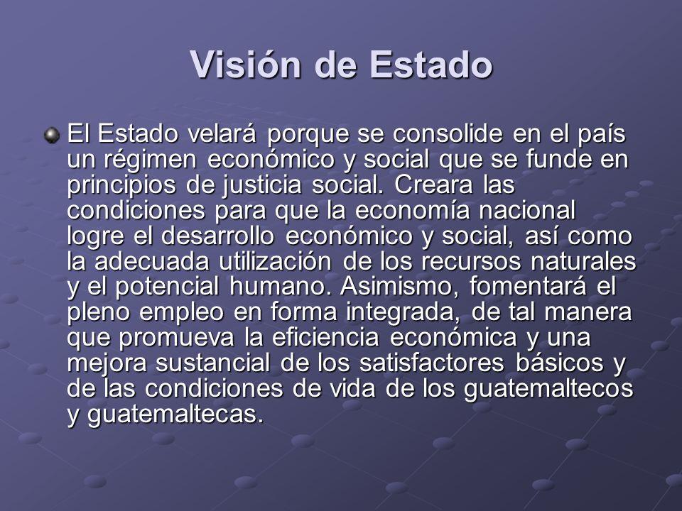 Visión de Estado El Estado velará porque se consolide en el país un régimen económico y social que se funde en principios de justicia social. Creara l