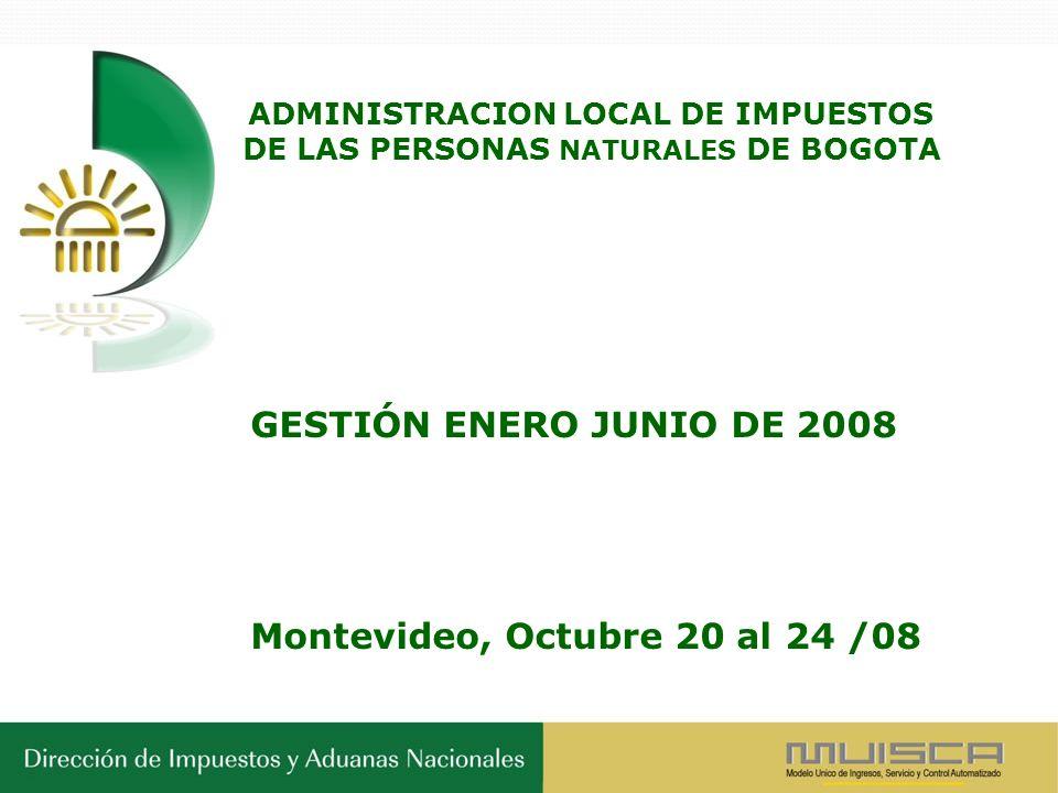 ADMINISTRACION LOCAL DE IMPUESTOS DE LAS PERSONAS NATURALES DE BOGOTA GESTIÓN ENERO JUNIO DE 2008 Montevideo, Octubre 20 al 24 /08