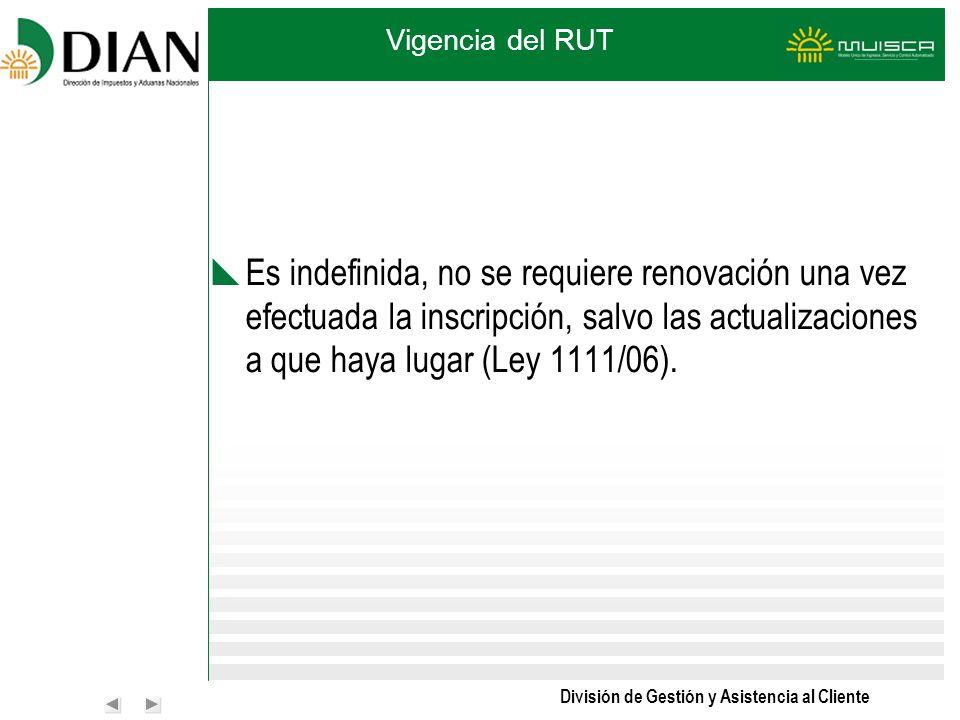 División de Gestión y Asistencia al Cliente Vigencia del RUT Es indefinida, no se requiere renovación una vez efectuada la inscripción, salvo las actu