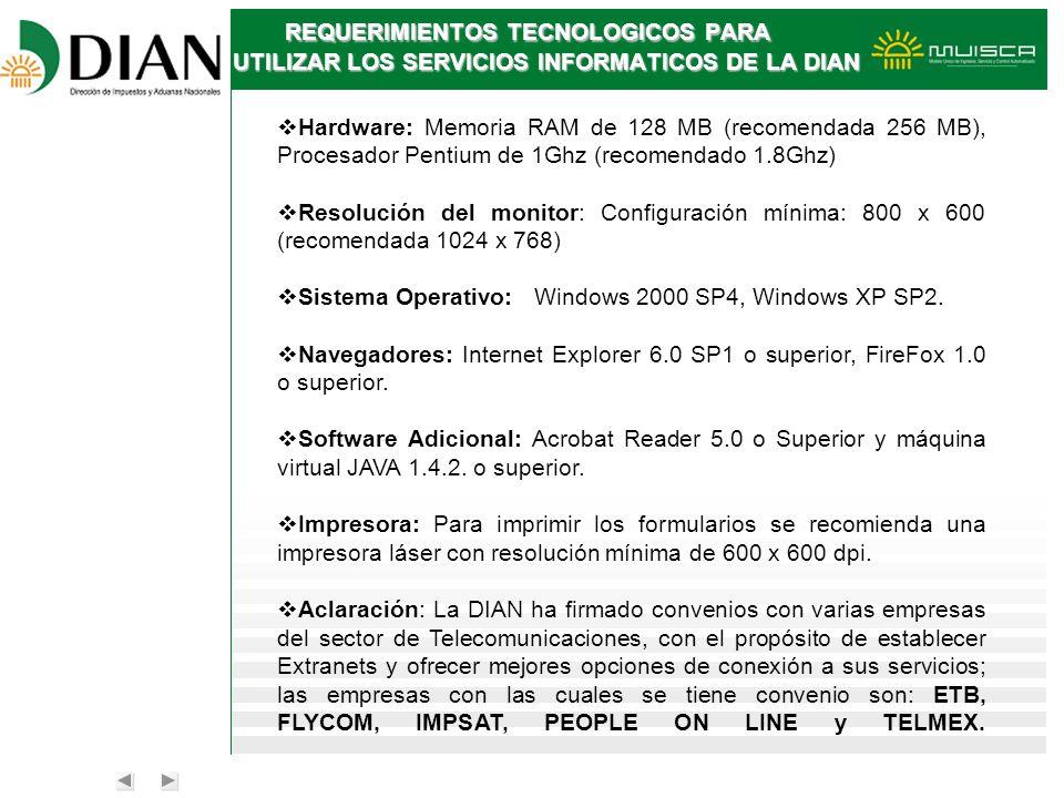 REQUERIMIENTOS TECNOLOGICOS PARA UTILIZAR LOS SERVICIOS INFORMATICOS DE LA DIAN Hardware: Memoria RAM de 128 MB (recomendada 256 MB), Procesador Penti