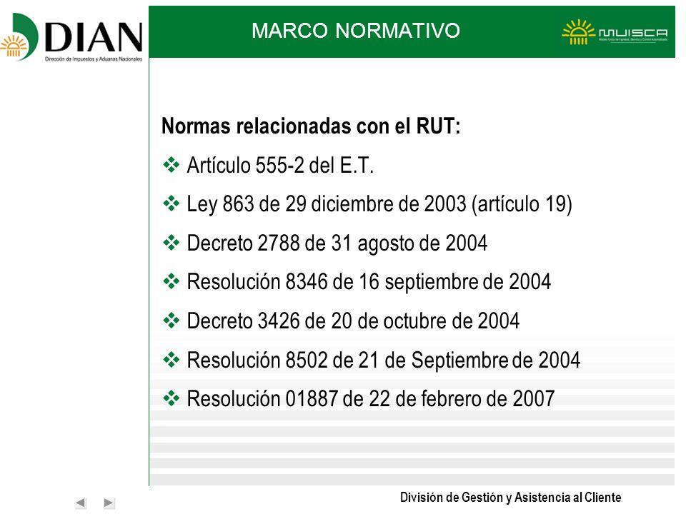 División de Gestión y Asistencia al Cliente MARCO NORMATIVO Normas relacionadas con el RUT: Artículo 555-2 del E.T. Ley 863 de 29 diciembre de 2003 (a