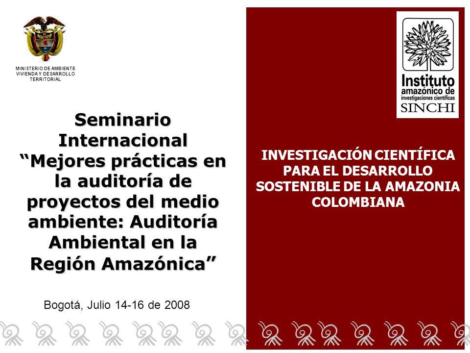 Bogotá, Julio 14-16 de 2008 Seminario Internacional Mejores prácticas en la auditoría de proyectos del medio ambiente: Auditoría Ambiental en la Región Amazónica Seminario Internacional Mejores prácticas en la auditoría de proyectos del medio ambiente: Auditoría Ambiental en la Región Amazónica MINISTERIO DE AMBIENTE VIVIENDA Y DESARROLLO TERRITORIAL INVESTIGACIÓN CIENTÍFICA PARA EL DESARROLLO SOSTENIBLE DE LA AMAZONIA COLOMBIANA