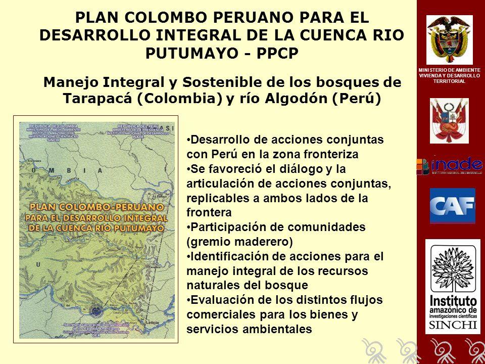 PLAN COLOMBO PERUANO PARA EL DESARROLLO INTEGRAL DE LA CUENCA RIO PUTUMAYO - PPCP Manejo Integral y Sostenible de los bosques de Tarapacá (Colombia) y río Algodón (Perú) Desarrollo de acciones conjuntas con Perú en la zona fronteriza Se favoreció el diálogo y la articulación de acciones conjuntas, replicables a ambos lados de la frontera Participación de comunidades (gremio maderero) Identificación de acciones para el manejo integral de los recursos naturales del bosque Evaluación de los distintos flujos comerciales para los bienes y servicios ambientales MINISTERIO DE AMBIENTE VIVIENDA Y DESARROLLO TERRITORIAL
