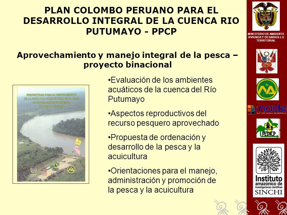 PLAN COLOMBO PERUANO PARA EL DESARROLLO INTEGRAL DE LA CUENCA RIO PUTUMAYO - PPCP Aprovechamiento y manejo integral de la pesca – proyecto binacional MINISTERIO DE AMBIENTE VIVIENDA Y DESARROLLO TERRITORIAL Evaluación de los ambientes acuáticos de la cuenca del Río Putumayo Aspectos reproductivos del recurso pesquero aprovechado Propuesta de ordenación y desarrollo de la pesca y la acuicultura Orientaciones para el manejo, administración y promoción de la pesca y la acuicultura