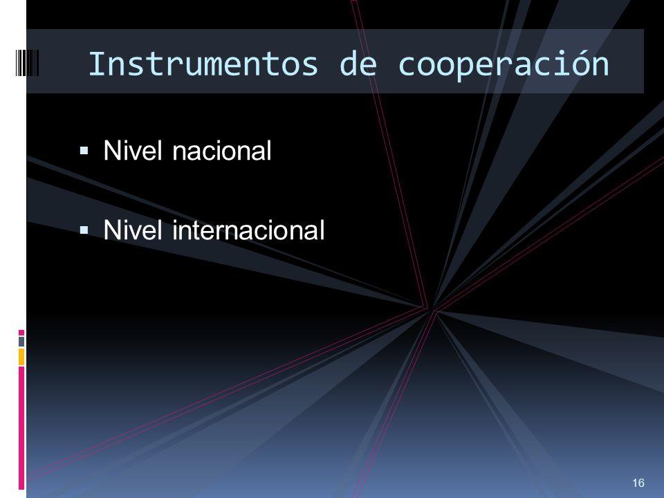 16 Instrumentos de cooperación Nivel nacional Nivel internacional