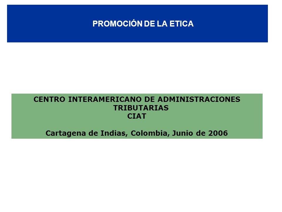 PROMOCIÓN DE LA ETICA CENTRO INTERAMERICANO DE ADMINISTRACIONES TRIBUTARIAS CIAT Cartagena de Indias, Colombia, Junio de 2006