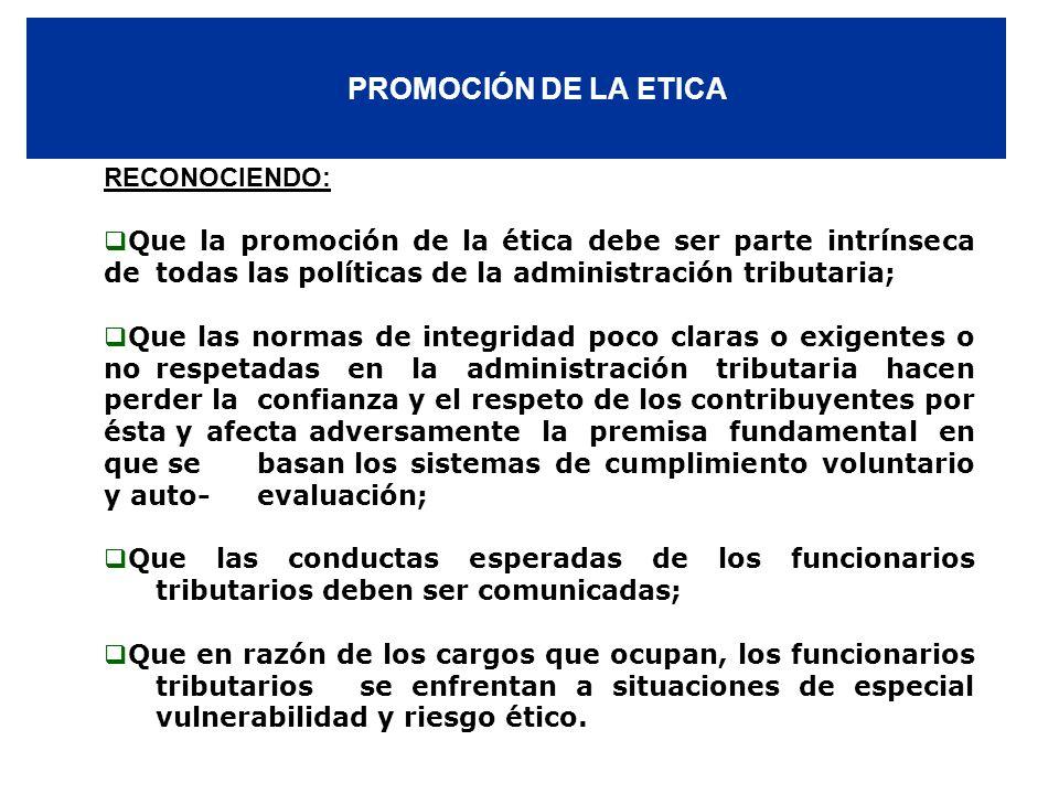 PROMOCIÓN DE LA ETICA RECONOCIENDO: Que la promoción de la ética debe ser parte intrínseca de todas las políticas de la administración tributaria; Que