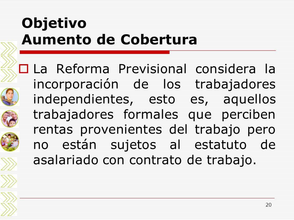 20 Objetivo Aumento de Cobertura La Reforma Previsional considera la incorporación de los trabajadores independientes, esto es, aquellos trabajadores