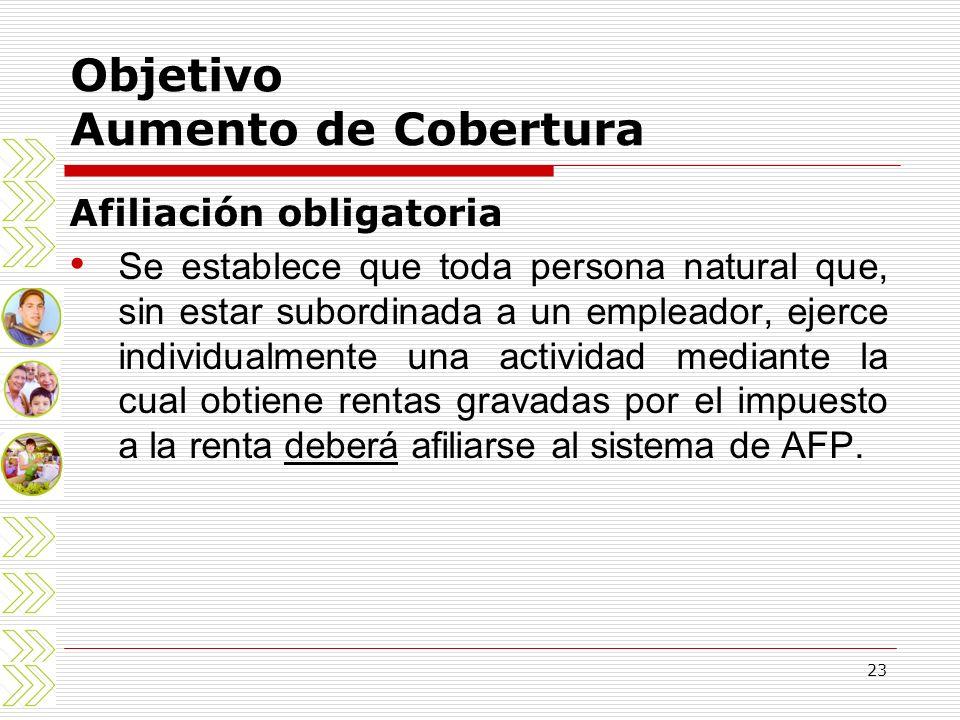 23 Objetivo Aumento de Cobertura Afiliación obligatoria Se establece que toda persona natural que, sin estar subordinada a un empleador, ejerce indivi