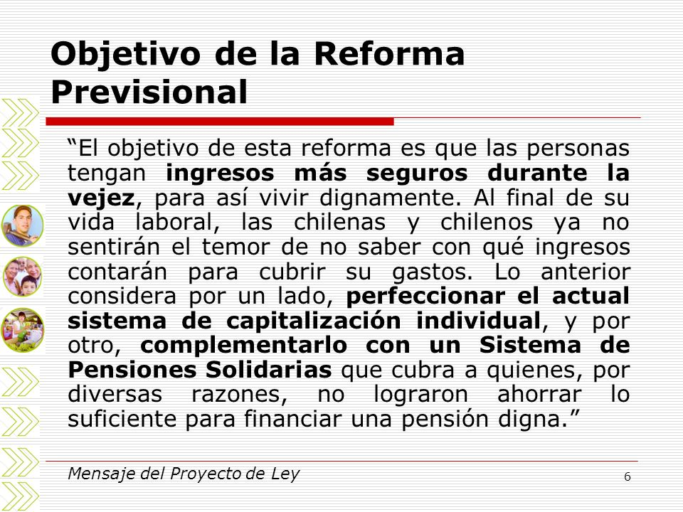 6 Objetivo de la Reforma Previsional El objetivo de esta reforma es que las personas tengan ingresos más seguros durante la vejez, para así vivir dign