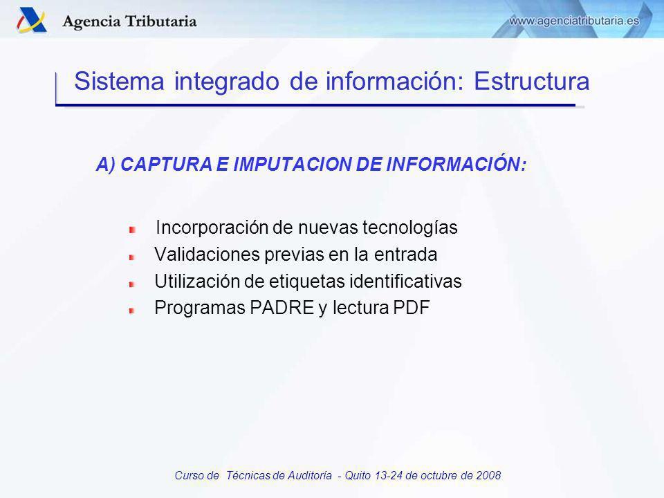 Curso de Técnicas de Auditoría - Quito 13-24 de octubre de 2008 Sistema integrado de información: Estructura A) CAPTURA E IMPUTACION DE INFORMACION B) CONSULTA DE CONTRIBUYENTES C) APLICACIONES PARA LA EJECUCION DE PROCESOS DE CONTROL D) INFORMACION ESTADISTICA DE PROCESOS E) INFORMACION ESTRATEGICA