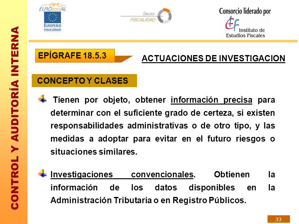 CONTROL Y AUDITORÍA INTERNA 33 ACTUACIONES DE INVESTIGACION CONCEPTO Y CLASES Tienen por objeto, obtener información precisa para determinar con el su