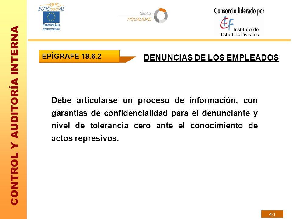 CONTROL Y AUDITORÍA INTERNA 40 DENUNCIAS DE LOS EMPLEADOS Debe articularse un proceso de información, con garantías de confidencialidad para el denunc