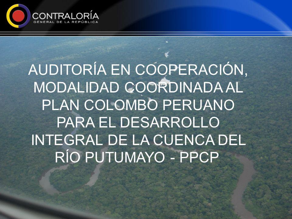 AUDITORÍA EN COOPERACIÓN, MODALIDAD COORDINADA AL PLAN COLOMBO PERUANO PARA EL DESARROLLO INTEGRAL DE LA CUENCA DEL RÍO PUTUMAYO - PPCP.