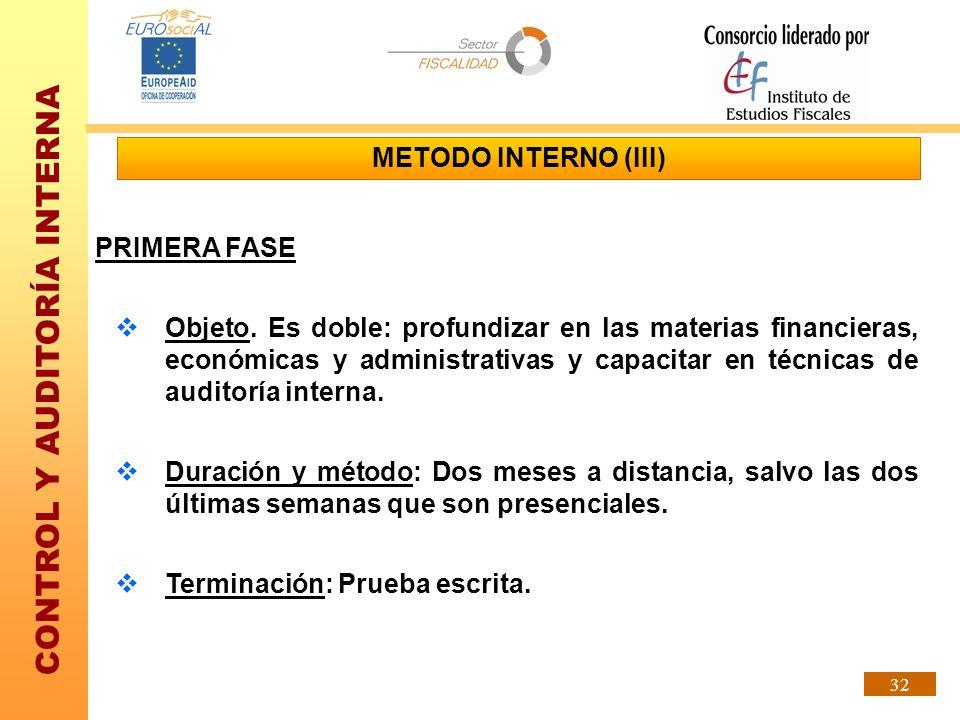 CONTROL Y AUDITORÍA INTERNA 32 METODO INTERNO (III) PRIMERA FASE Objeto. Es doble: profundizar en las materias financieras, económicas y administrativ