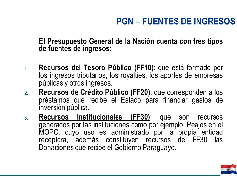 El Presupuesto General de la Nación cuenta con tres tipos de fuentes de ingresos: 1. Recursos del Tesoro Público (FF10) : que está formado por los ing