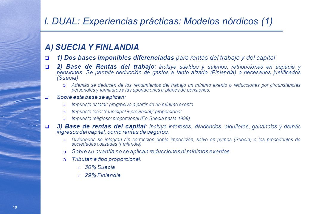 10 I. DUAL: Experiencias prácticas: Modelos nórdicos (1) A) SUECIA Y FINLANDIA 1) Dos bases imponibles diferenciadas para rentas del trabajo y del cap