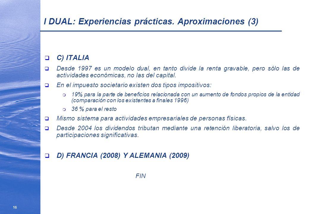 16 I DUAL: Experiencias prácticas. Aproximaciones (3) C) ITALIA Desde 1997 es un modelo dual, en tanto divide la renta gravable, pero sólo las de acti