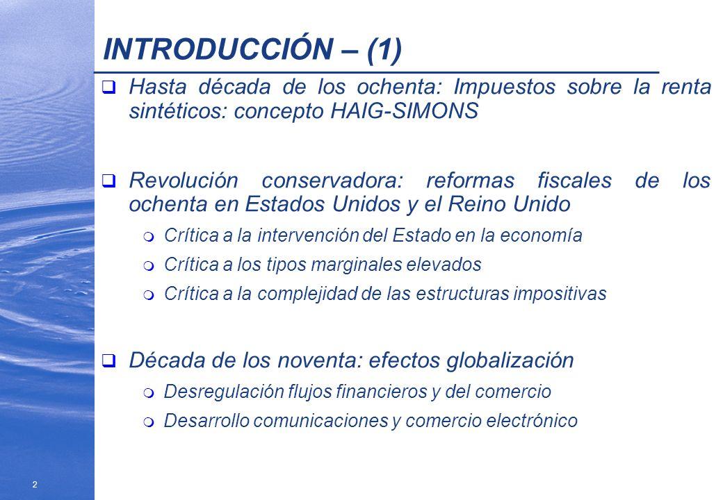 3 INTRODUCCIÓN – (2) Resultado en la imposición sobre la renta en la OCDE 1980-1999: m Tipos marginales máximos: disminuyen en promedio 15 puntos m Número de tramos: disminuyen en promedio de 14 a 5 m Extensión de bases por reducción de incentivos fiscales Consecuencia: cambio en la jerarquía de principios impositivos: eficiencia, sencillez y equidad horizontal Nuevos esquemas impositivos: m Impuestos duales m Impuestos lineales