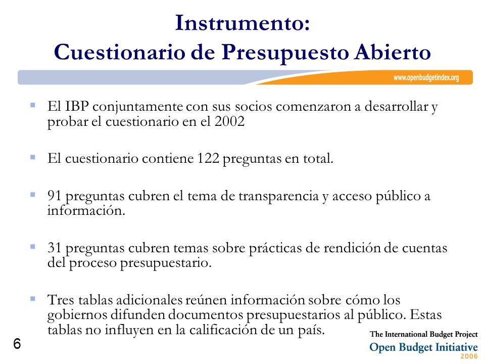 6 Instrumento: Cuestionario de Presupuesto Abierto El IBP conjuntamente con sus socios comenzaron a desarrollar y probar el cuestionario en el 2002 El