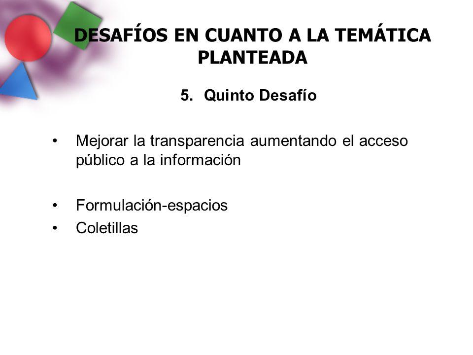 DESAFÍOS EN CUANTO A LA TEMÁTICA PLANTEADA 5.Quinto Desafío Mejorar la transparencia aumentando el acceso público a la información Formulación-espacio