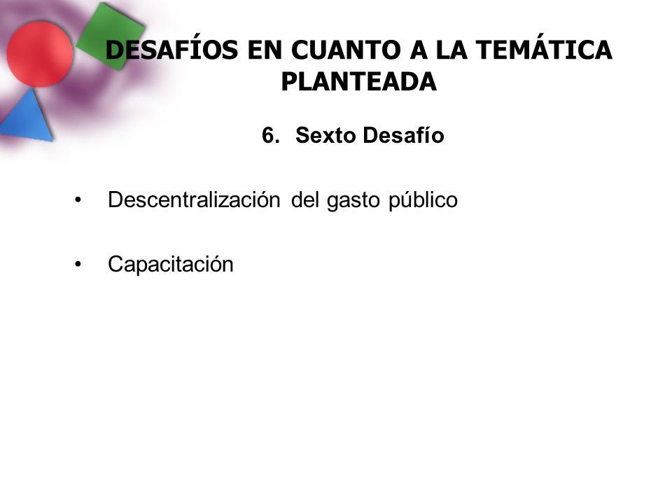 DESAFÍOS EN CUANTO A LA TEMÁTICA PLANTEADA 6.Sexto Desafío Descentralización del gasto público Capacitación