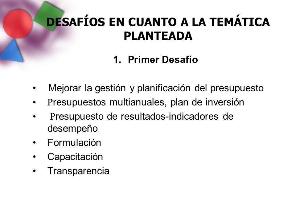 DESAFÍOS EN CUANTO A LA TEMÁTICA PLANTEADA 1.Primer Desafío Mejorar la gestión y planificación del presupuesto P resupuestos multianuales, plan de inv
