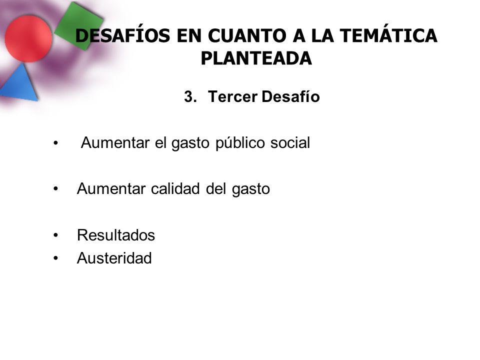 DESAFÍOS EN CUANTO A LA TEMÁTICA PLANTEADA 3.Tercer Desafío Aumentar el gasto público social Aumentar calidad del gasto Resultados Austeridad