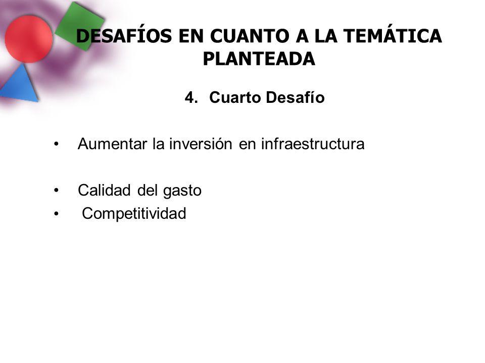 DESAFÍOS EN CUANTO A LA TEMÁTICA PLANTEADA 4.Cuarto Desafío Aumentar la inversión en infraestructura Calidad del gasto Competitividad