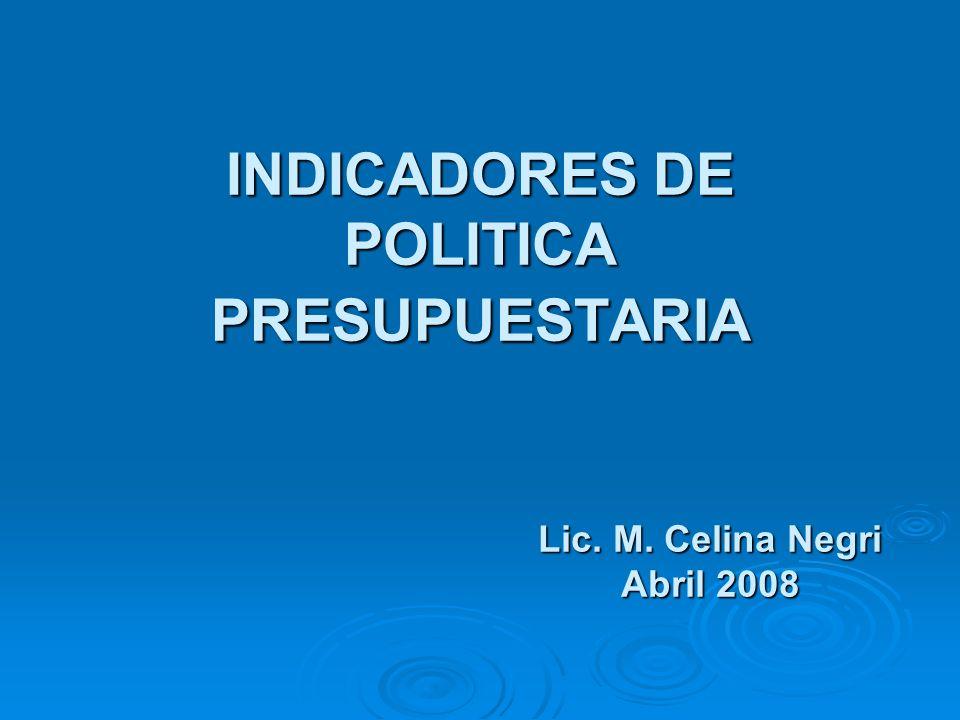 INDICADORES DE POLITICA PRESUPUESTARIA Lic. M. Celina Negri Abril 2008