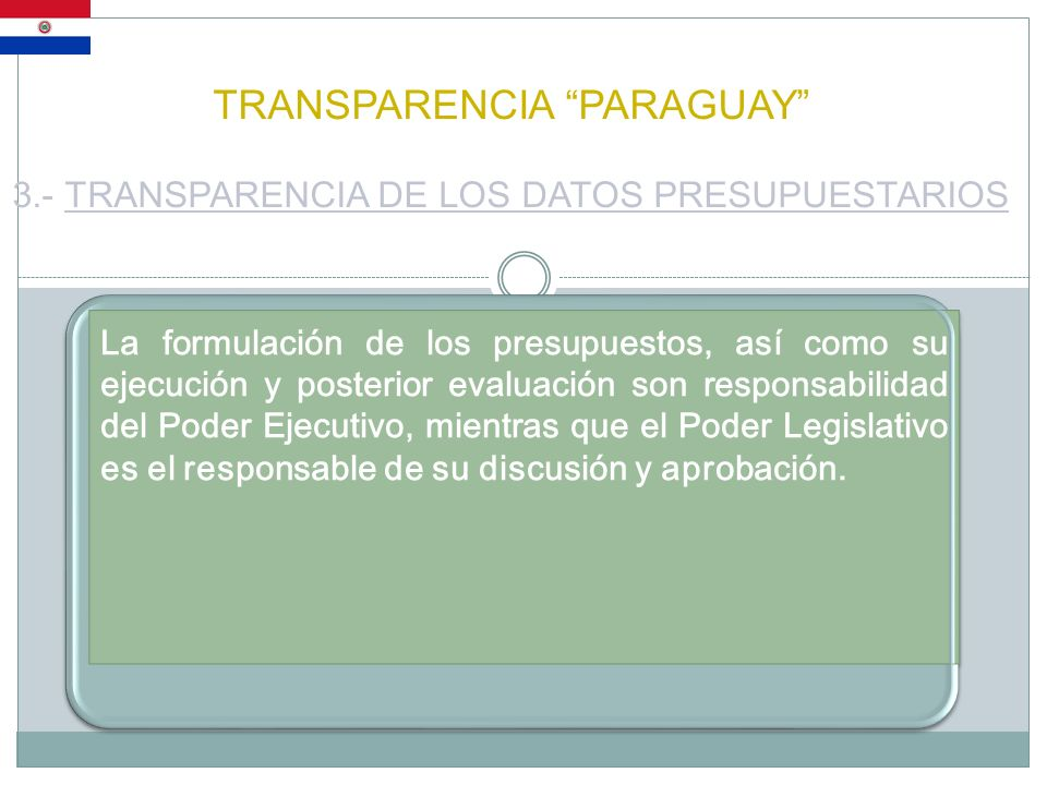 TRANSPARENCIA PARAGUAY 3.- TRANSPARENCIA DE LOS DATOS PRESUPUESTARIOS La formulación de los presupuestos, así como su ejecución y posterior evaluación