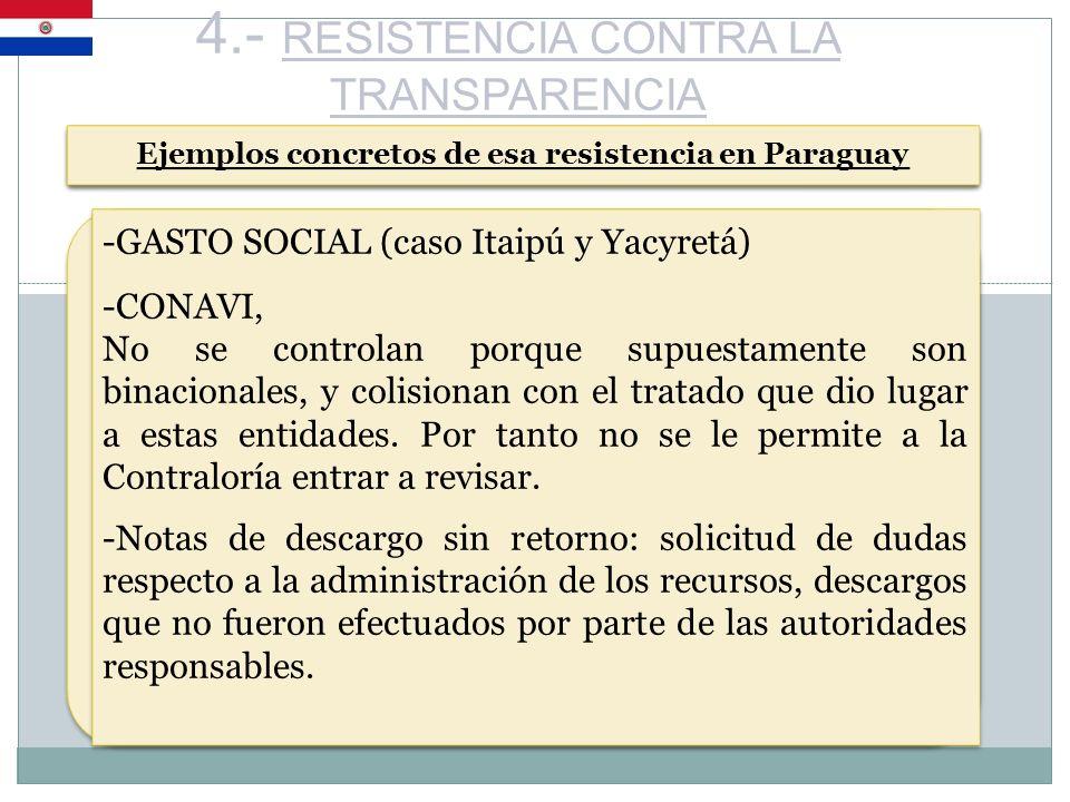 4.- RESISTENCIA CONTRA LA TRANSPARENCIA Ejemplos concretos de esa resistencia en Paraguay -GASTO SOCIAL (caso Itaipú y Yacyretá) -CONAVI, No se contro