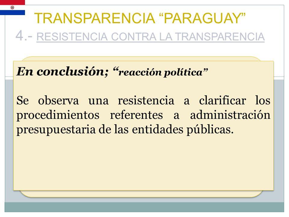 TRANSPARENCIA PARAGUAY 4.- RESISTENCIA CONTRA LA TRANSPARENCIA En conclusión; reacción política Se observa una resistencia a clarificar los procedimie