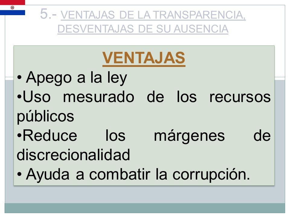 5.- VENTAJAS DE LA TRANSPARENCIA, DESVENTAJAS DE SU AUSENCIA VENTAJAS Apego a la ley Uso mesurado de los recursos públicos Reduce los márgenes de disc