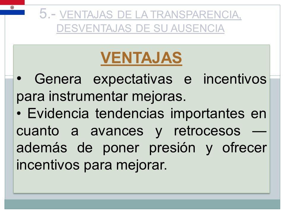 5.- VENTAJAS DE LA TRANSPARENCIA, DESVENTAJAS DE SU AUSENCIA VENTAJAS Genera expectativas e incentivos para instrumentar mejoras. Evidencia tendencias