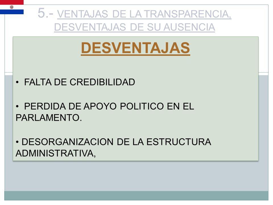 5.- VENTAJAS DE LA TRANSPARENCIA, DESVENTAJAS DE SU AUSENCIA DESVENTAJAS FALTA DE CREDIBILIDAD PERDIDA DE APOYO POLITICO EN EL PARLAMENTO. DESORGANIZA