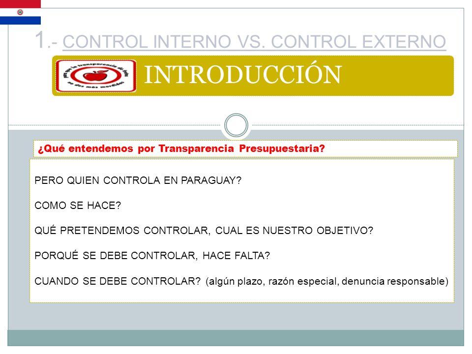 1.- CONTROL INTERNO VS. CONTROL EXTERNO INTRODUCCIÓN ¿Qué entendemos por Transparencia Presupuestaria? PERO QUIEN CONTROLA EN PARAGUAY? COMO SE HACE?